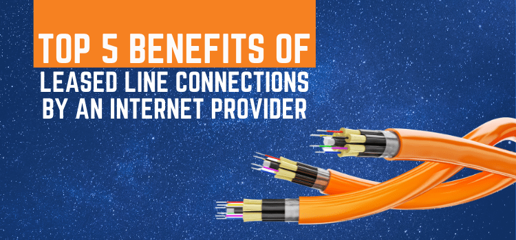 Top 5 Benefits of Leased Line Connections By An Internet Provider